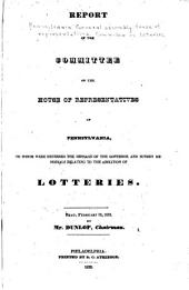 Report of the Committee of the House of Representatives of Pennsylvania: To Whom Were Referred the Message of the Governor and Sundry Memorials Relating to the Abolition of Lotteries