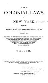 The Colonial Laws of New York from the Year 1664 to the Revolution, Including the Charters to the Duke of York, the Commission and Instructions to Colonial Governors, the Dukes Laws, the Laws of the Donagan and Leisler Assemblies, the Charters of Albany and New York and the Acts of the Colonial Legislatures from 1691 to 1775 Inclusive ...