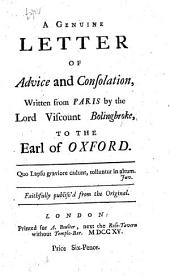A Genuine Letter of Advice and Consolation, written from Paris by the Lord Viscount Bolingbroke, to the Earl of Oxford. Faithfully publish'd from the original. [A satire.]