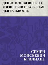 Денис Фонвизин. Его жизнь и литературная деятельность: С портретом Д. И. Фонвизина, гравированным по рисунку И. Панова.