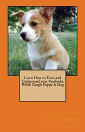 Learn How to Train and Understand Your Pembroke Welsh Corgis Puppy and Dog