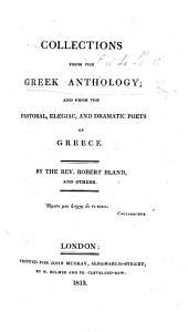 Collections from the Greek Anthology: And from the Pastoral, Elegiac, and Dramatic Poets of Greece