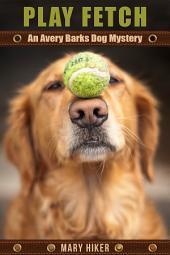 Play Fetch: An Avery Barks Dog Mystery