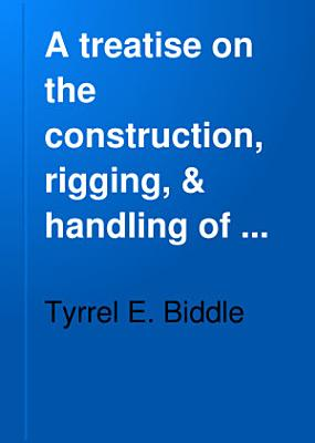A Treatise on the Construction  Rigging    Handling of Model Yachts  Ships   Steamers