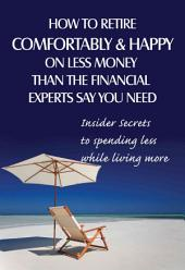 How to Retire Comfortably and Happy on Less Money Than the Financial Experts Say You Need: Insider Secrets to Spending Less While Living More