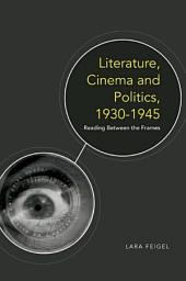 Literature, Cinema and Politics 1930-1945: Reading Between the Frames: Reading Between the Frames