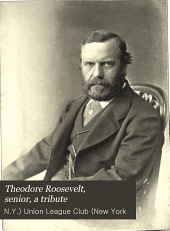 Theodore Roosevelt, Senior, a Tribute: The Proceedings at a Meeting of the Union League Club, New York City, February 14, 1878
