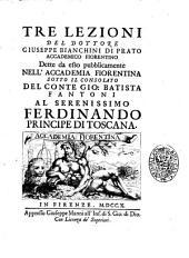 Tre lezioni del dottore Giuseppe Bianchini di Prato accademico fiorentino dette da esso pubblicamente nell'Accademia fiorentina sotto il consolato del conte Gio. Batista Fantoni al serenissimo Ferdinando principe di Toscana