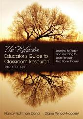 The Reflective Educator's Guide to Classroom Research: Learning to Teach and Teaching to Learn Through Practitioner Inquiry, Edition 3