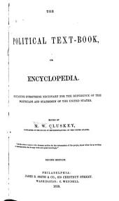 The Political Test-book, Or Encyclopedia: Containing Everything Necessary for the Reference of the Politicians and Statesmen of the United States