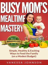 Busy Mom's Mealtime Mastery: Simple, Healthy & Exciting Ways to Feed the Family (on a Modest Budget)