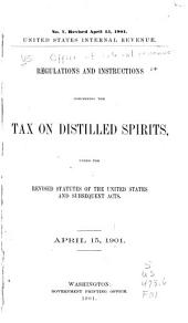 Regulations and Instructions Concerning the Tax on Distilled Spirits Under the Revised Statutes of the United States and Subsequent Acts. April 15, 1901