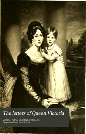 The Letters of Queen Victoria: A Selection from Her Majesty's Correspondence Between the Years 1837 and 1861, Published by Authority of His Majesty the King, Volume 1