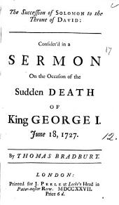 The Succession of Solomon to the Throne of David: Consider'd in a Sermon on the Occasion of the Sudden Death of King George I. June 18, 1727. By Thomas Bradbury: Volume 12