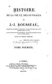 Histoire de la vie et des ouvrages de J.-J. Rousseau: composée de documents authentiques, et dont une partie est restée inconnue jusqu'à ce jour; d'une biographie de ses contemporains, considéres dans leurs rapports avec cet homme céèbre; suivie de lettres inédites ...