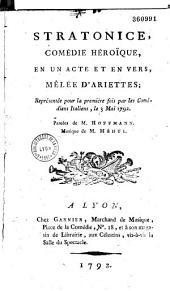 Stratonice, Comédie héroïque en un acte et en vers, mêlée d'ariettes ; Représentée pour la première fois par les Comédiens Italiens, le 3 mai 1792