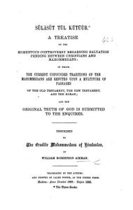 S  l  s  t J  l K  t    b  A treatise on the momentous controversy regarding salvation pending between Christians and Mahommedans  in which the current unfounded traditions of the Mahommedans are refuted  etc