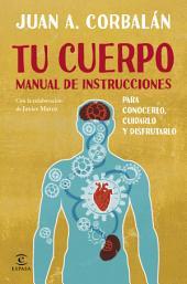 Tu cuerpo manual de instrucciones: PARA CONOCERLO, CUIDARLO Y DISFRUTARLO
