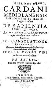 Hieronymi Cardani... De Sapientia libri quinque...Eiusdem De Consolatione libri tres. His...adiecti sunt Petri Alcyonni...De Exilio...