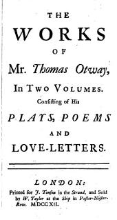The Works of Mr. Thomas Otway, in Two Volumes: Volume 1