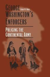 George Washington's Enforcers: Policing the Continental Army