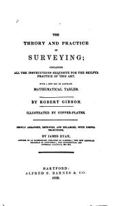The Theory and Practice of Surveying: Containing All the Instructions Requisite for the Skilful Practice of this Art : with a New Set of Accurate Mathematical Tables