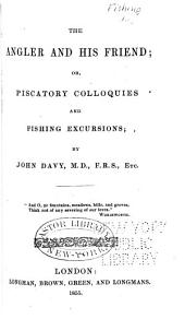 The Angler and His Friend: Or, Piscatory Colloquies and Fishing Excursions