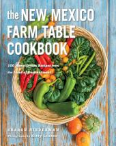 The New Mexico Farm Table Cookbook: 100 Homegrown Recipes from the Land of Enchantment