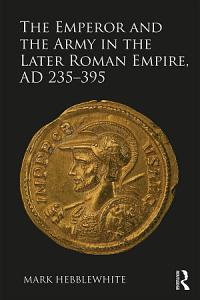 The Emperor and the Army in the Later Roman Empire  AD 235   395 PDF