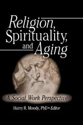 Religion, Spirituality, and Aging: A Social Work Perspective