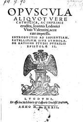 Opuscula aliquot ... Introductio ad sapientiam. Satellitium sive symbola. De ratione studii puerilis epistolae II.