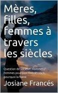 Mères, filles, femmes à travers les siècles: Question de société : Hommes / Femmes pourquoi l'intolérance, pourquoi la haine