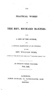 The Practical Works of Richard Baxter: with a Life of the Author and a Critical Examination of His Writings by William Orme: The divine life. The divine appointment of the Lord's Day, proved. Redemption of time. Preface to Mr. Alleine's Alarm to the unconverted