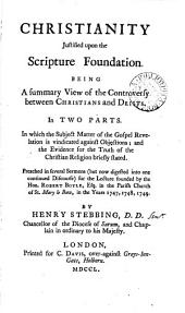 Christianity Justified Upon the Scripture Foundation: Being a Summary View of the Controversy Between Christians and Deists. In Two Parts. In which the Subjest Matter of the Gospel Revelation is Vindicated Against Objections; and the Evidence for the Truth of the Christian Religion Briefly Stated. Preached in Several Sermons (but Now Digested Into One Continued Discourse) for the Lecture Founded by the Hon. Robert Boyle, Esq. in the Parish Church of St. Mary Le Bow, in the Years 1747, 1748, 1749