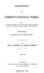 Selections from Cobbett's political works: being a complete abridgment of the 100 volumes which comprise the writings of