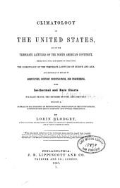 Climatology of the United States, and of the temperate latitudes of the North American continent, embracing a full comparison of these with the climatology of the temperate latitudes of Europe and Asia, and especially in regard to agriculture, sanitary investigations, and engineering ...