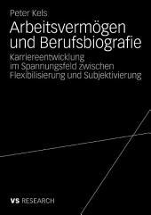 Arbeitsvermögen und Berufsbiografie: Karriereentwicklung im Spannungsfeld zwischen Flexibilisierung und Subjektivierung