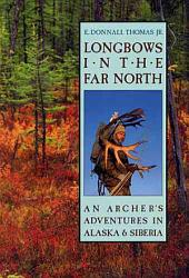 Longbows in the Far North: An Archer's Adventures in Alaska and Siberia