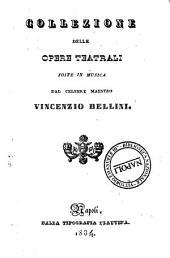 Collezione delle opere teatrali poste in musica dal celebre maestro Vincenzio Bellini