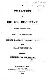 A Treatise on Church Discipline, taken, principally, from the writings of R. Barclay, W. Penn, and I. Penington. Compiled by J. Scott