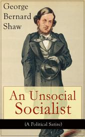 An Unsocial Socialist (A Political Satire): A Humorous Take on Socialism in Contemporary Victorian England From the Renowned Author of Mrs. Warren's Profession, Pygmalion, Arms and The Man, Caesar and Cleopatra, Androcles And The Lion