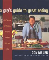 A Guy's Guide to Great Eating: Big-Flavored, Fat-Reduced Recipes for Men Who Love to Eat