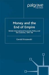 Money and the End of Empire: British International Economic Policy and the Colonies, 1947–58