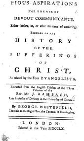 Pious Aspirations for the use of devout communicants ... founded on the history of the Sufferings of Christ, as related by the four Evangelists. Extracted from ... J. Rambach ... by G. Whitefield, etc