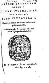 A. Persii Satyrarvm Liber I. D. Ivnii Ivvenalis Satyrarvm Lib. V. Svlpiciae Satyra I.: Cum veteribus commentariis nunc primum editis