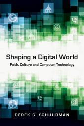 Shaping a Digital World: Faith, Culture and Computer Technology
