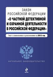 Закон Российской Федерации «О частной детективной и охранной деятельности в Российской Федерации». Текст с изменениями и дополнениями на 2013 год
