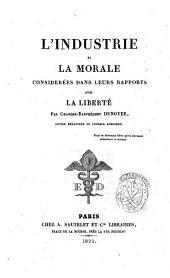 L'Industrie et la morale considerees dans leurs rapports avec la liberte. Par Charles-Barthelemy Dunoyer, ancien redacteur du ceseur europeen ..