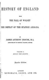 History of England from the Fall of Wolsey to the Defeat of the Spanish Armada: Volume 1
