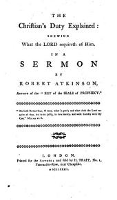 The Christian's Duty Explained: Shewing what the Lord Requireth of Him. In a Sermon by Robert Atkinson, ...